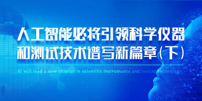 人工智能必将引领科学仪器和测试技术谱写新篇章(下)