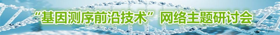 """""""基因测序前沿技术""""网络主题研讨会"""