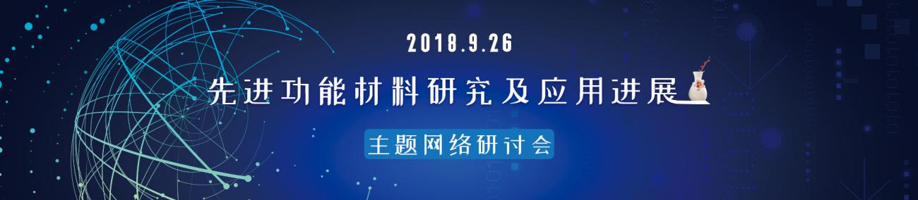 """2018-09-26 09:30 """"先进功能材料研究及应用进展""""主题网络研讨会"""