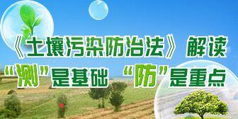 """《土壤污染防治法解读》 """"测""""是基础 """"防""""是重点"""