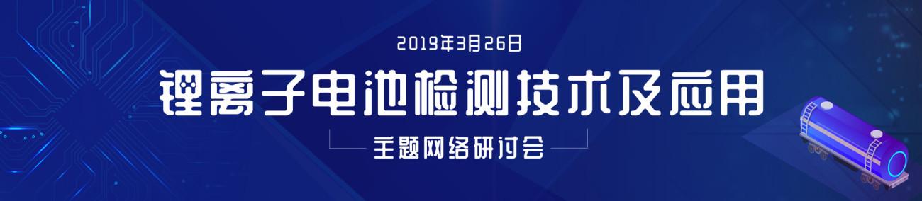 """2019-03-26 09:30 """"锂离子电池检测技术及应用""""主题网络研讨会"""