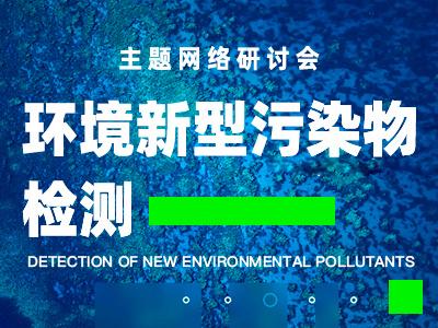 """""""环境新型污染物检测""""主题网络研讨会(2020)"""