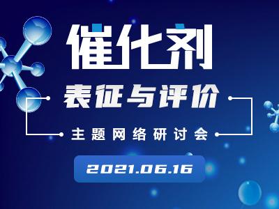 """2021-06-16 09:30 """"催化剂表征与评价""""主题网络研讨会(2021)"""
